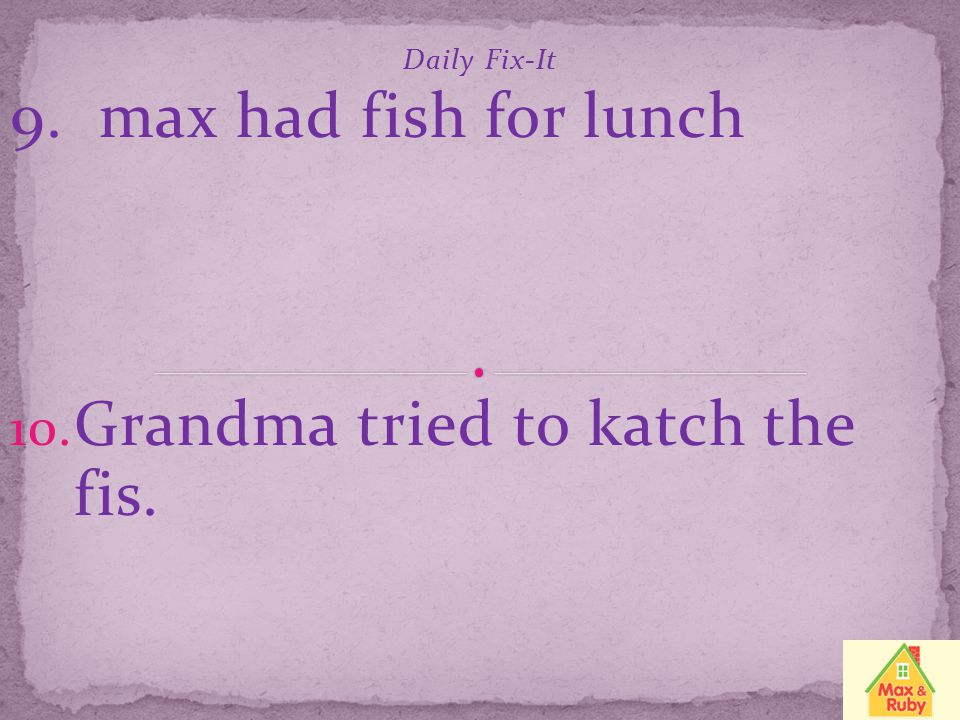 Daily Fix-It 9. max had fish for lunch Grandma tried to katch the fis.