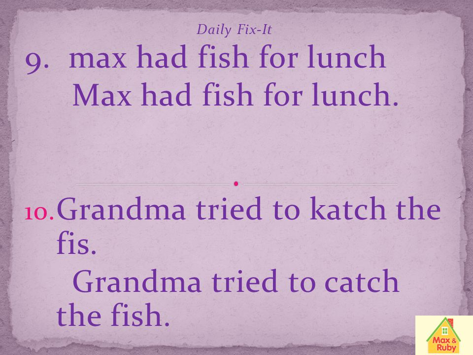 Grandma tried to katch the fis. Grandma tried to catch the fish.