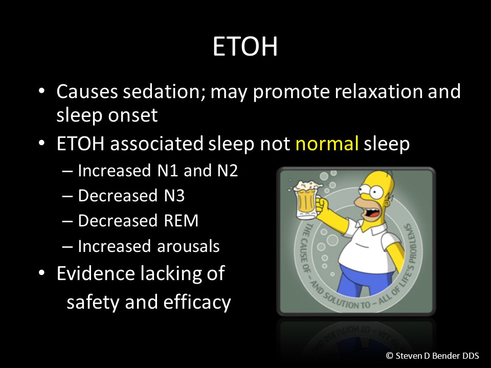 ETOH Causes sedation; may promote relaxation and sleep onset