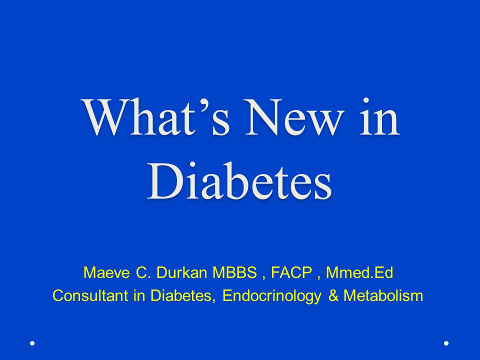 What's New in Diabetes Maeve C. Durkan MBBS , FACP , Mmed.Ed