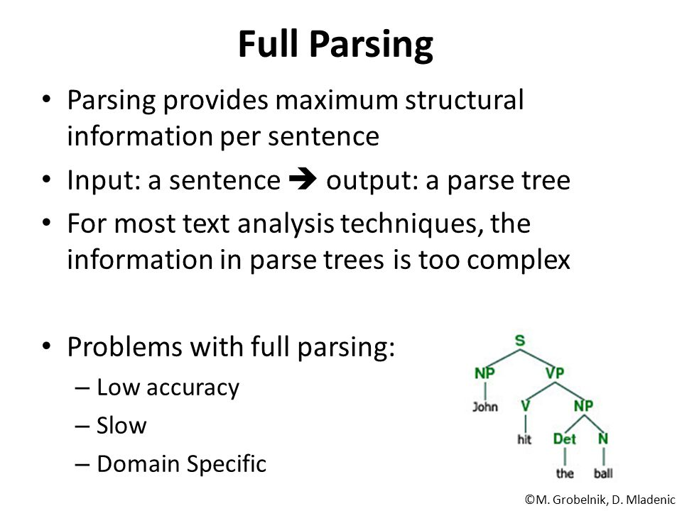 Full Parsing Parsing provides maximum structural information per sentence. Input: a sentence  output: a parse tree.