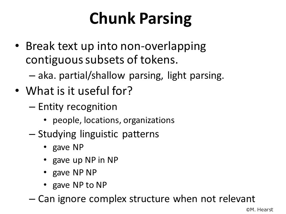 Chunk Parsing Break text up into non-overlapping contiguous subsets of tokens. aka. partial/shallow parsing, light parsing.