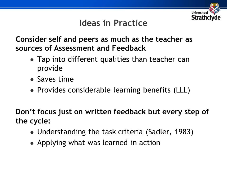 Ideas in Practice Consider self and peers as much as the teacher as sources of Assessment and Feedback.
