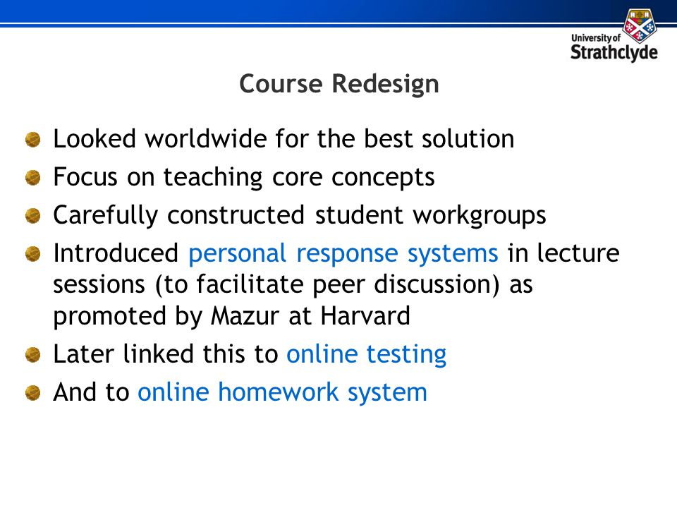Course Redesign Looked worldwide for the best solution. Focus on teaching core concepts. Carefully constructed student workgroups.