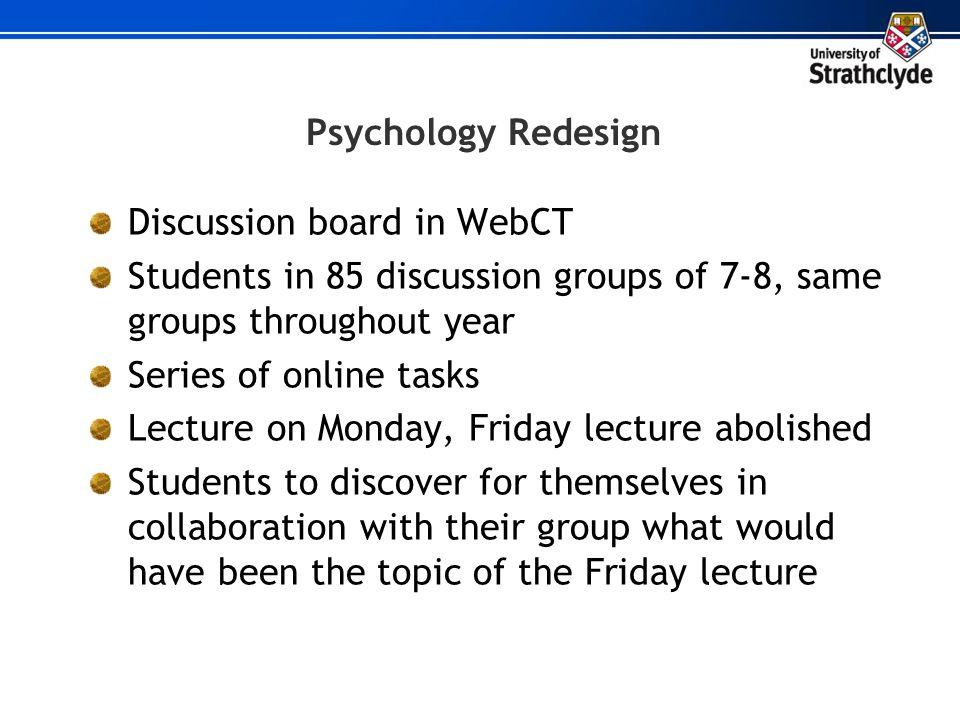 Psychology Redesign Discussion board in WebCT. Students in 85 discussion groups of 7-8, same groups throughout year.