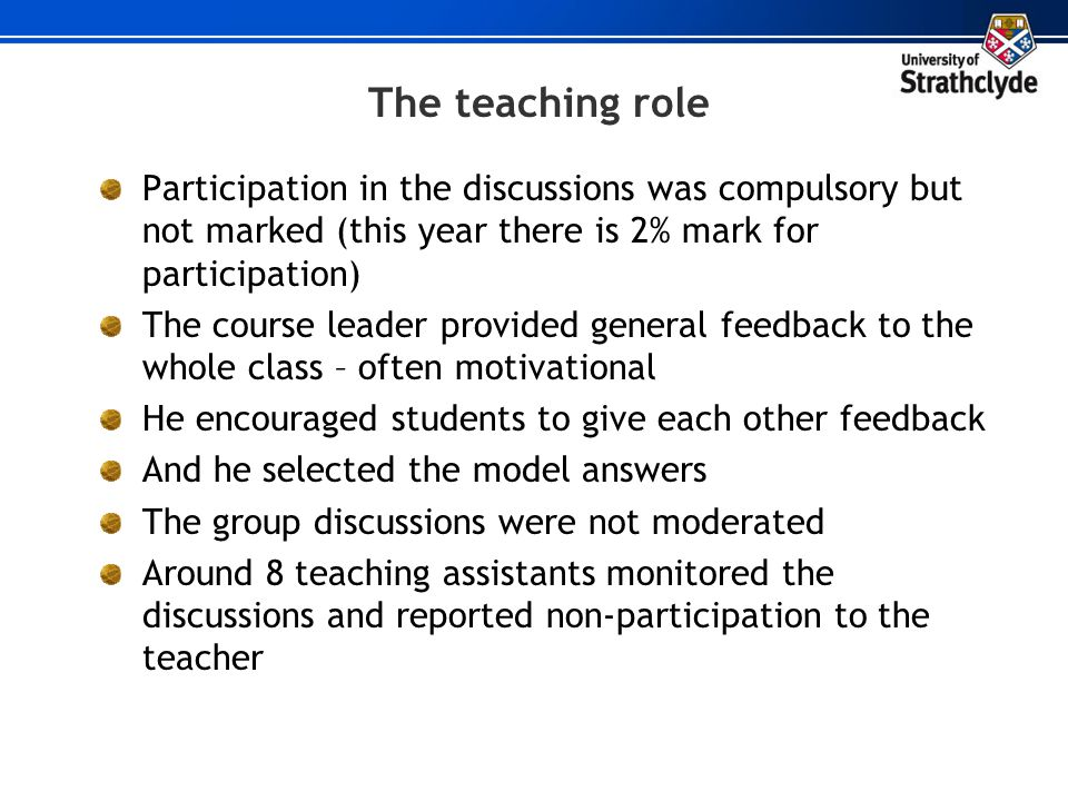 The teaching role Participation in the discussions was compulsory but not marked (this year there is 2% mark for participation)