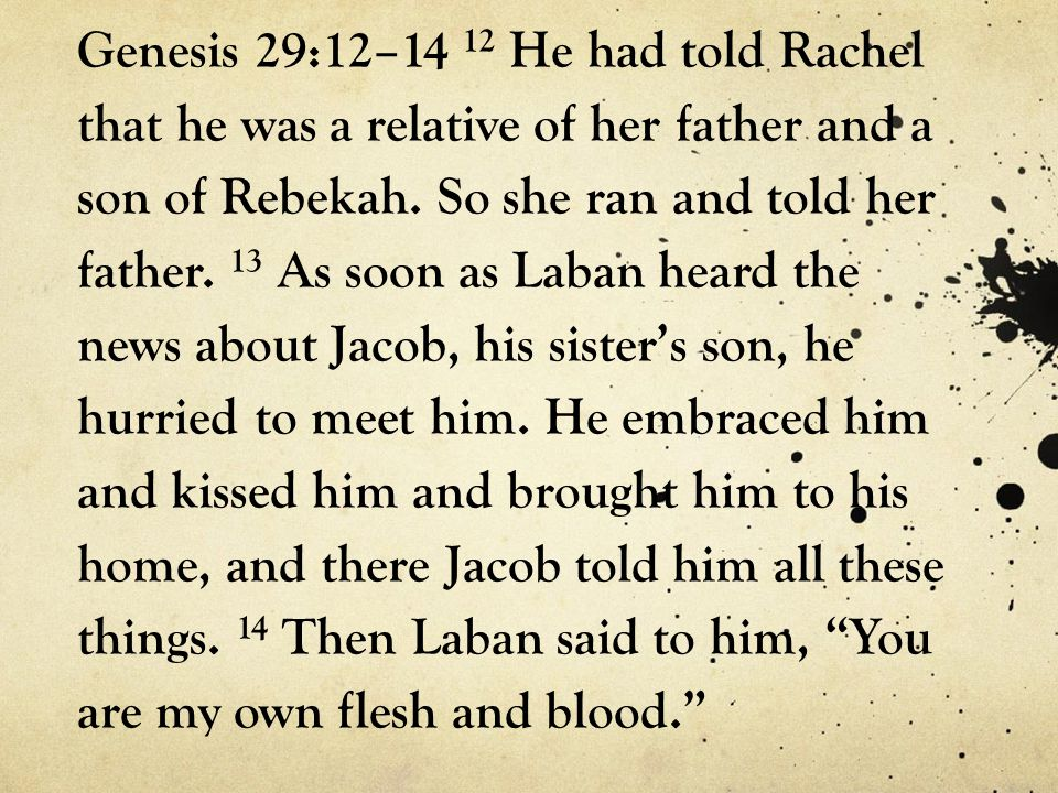 Genesis 29:12–14 12 He had told Rachel that he was a relative of her father and a son of Rebekah.