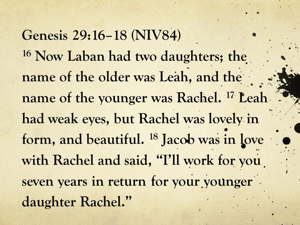 Genesis 29:16–18 (NIV84) 16 Now Laban had two daughters; the name of the older was Leah, and the name of the younger was Rachel.