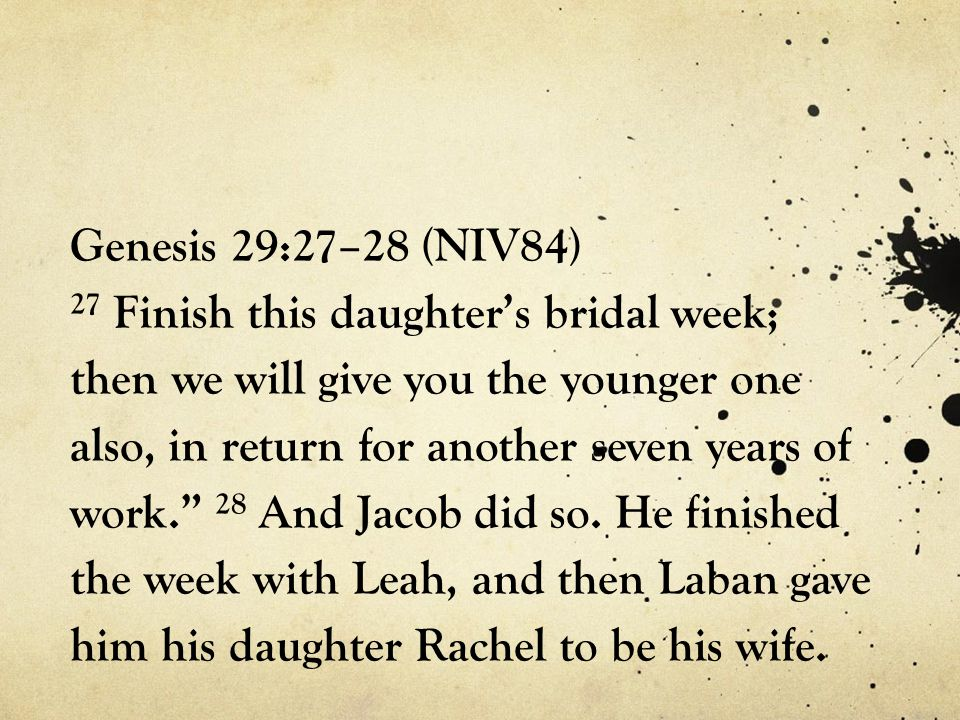 Genesis 29:27–28 (NIV84) 27 Finish this daughter's bridal week; then we will give you the younger one also, in return for another seven years of work. 28 And Jacob did so.