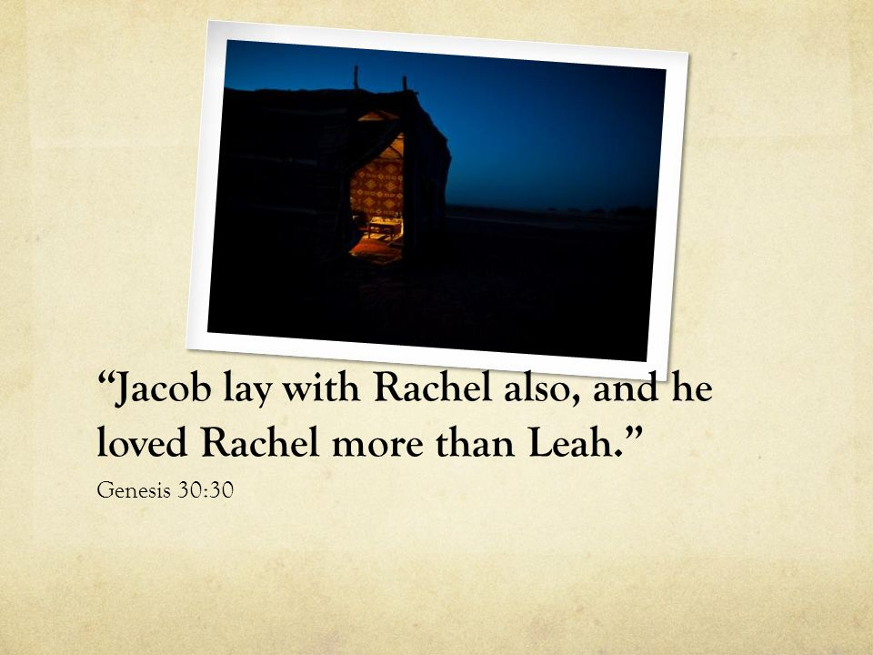Jacob lay with Rachel also, and he loved Rachel more than Leah.