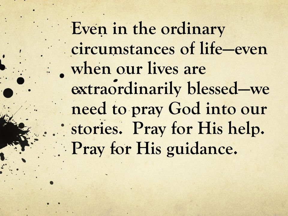 Even in the ordinary circumstances of life—even when our lives are extraordinarily blessed—we need to pray God into our stories.