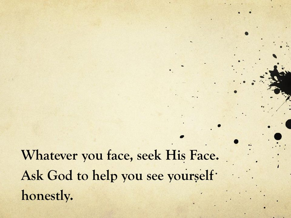 Whatever you face, seek His Face