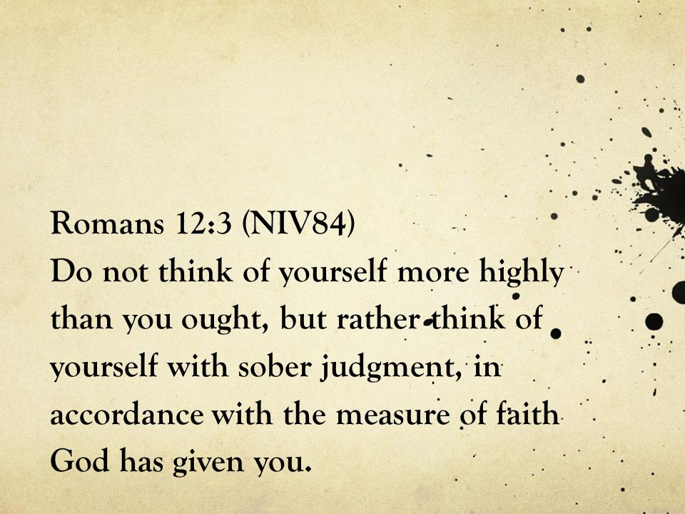 Romans 12:3 (NIV84) Do not think of yourself more highly than you ought, but rather think of yourself with sober judgment, in accordance with the measure of faith God has given you.