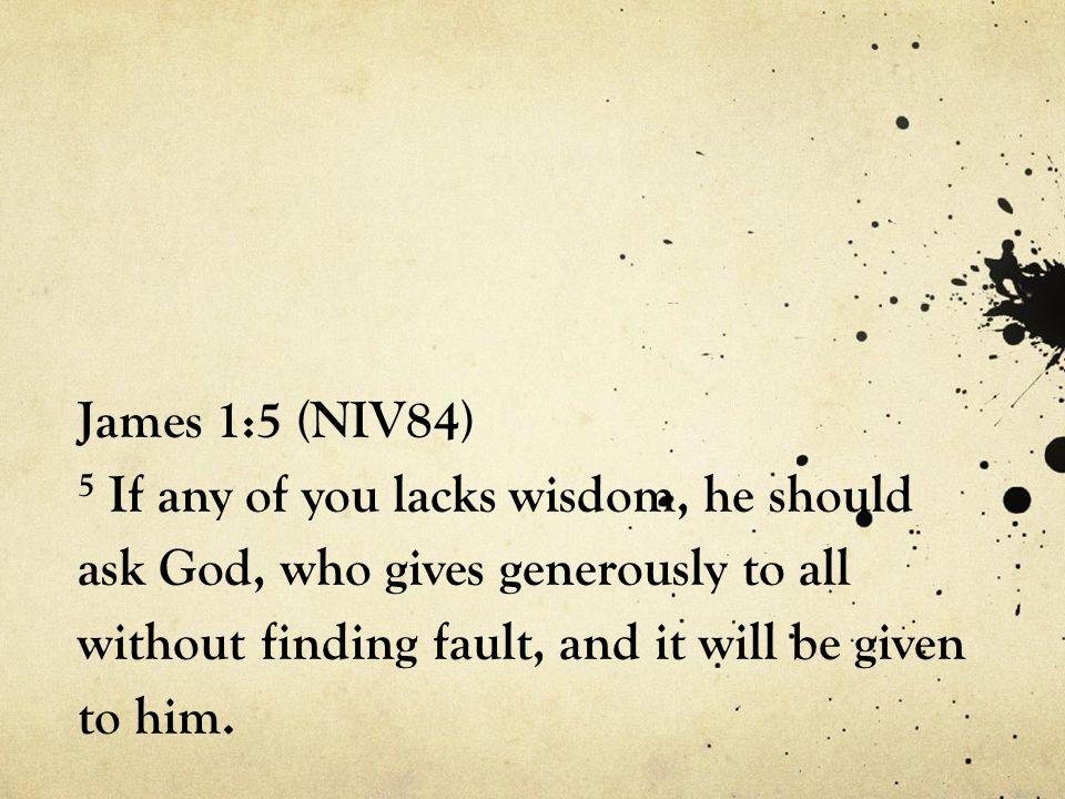 James 1:5 (NIV84) 5 If any of you lacks wisdom, he should ask God, who gives generously to all without finding fault, and it will be given to him.