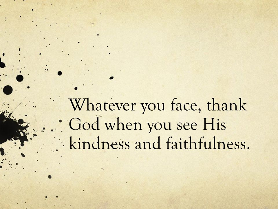 Whatever you face, thank God when you see His kindness and faithfulness.