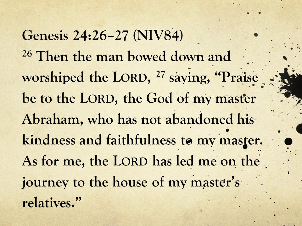Genesis 24:26–27 (NIV84) 26 Then the man bowed down and worshiped the Lord, 27 saying, Praise be to the Lord, the God of my master Abraham, who has not abandoned his kindness and faithfulness to my master.