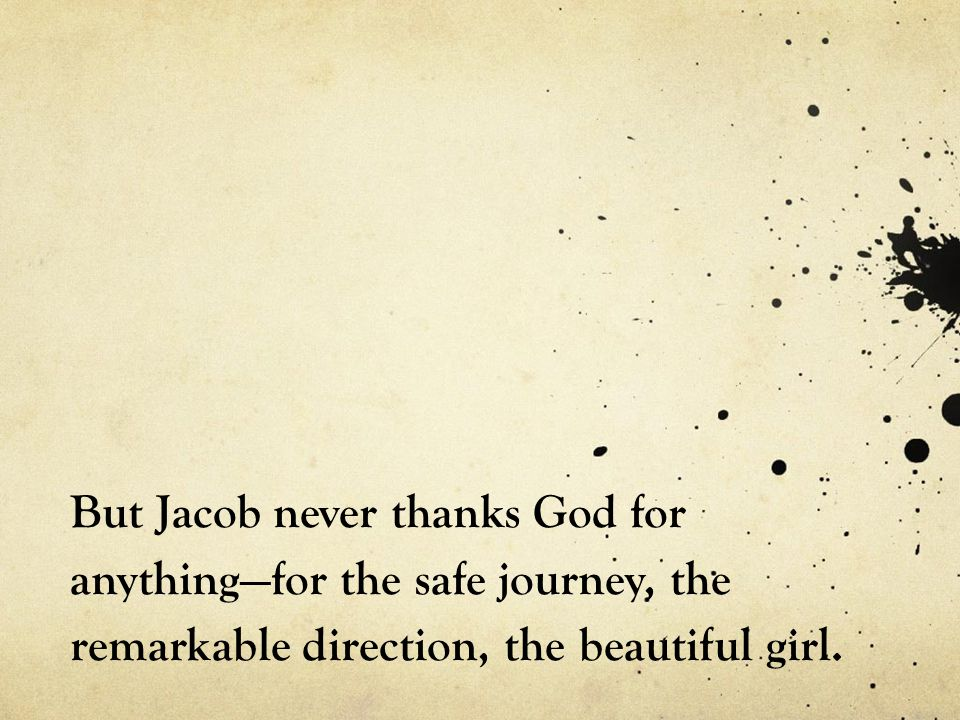 But Jacob never thanks God for anything—for the safe journey, the remarkable direction, the beautiful girl.
