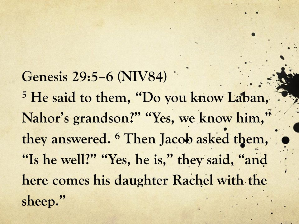 Genesis 29:5–6 (NIV84) 5 He said to them, Do you know Laban, Nahor's grandson Yes, we know him, they answered.