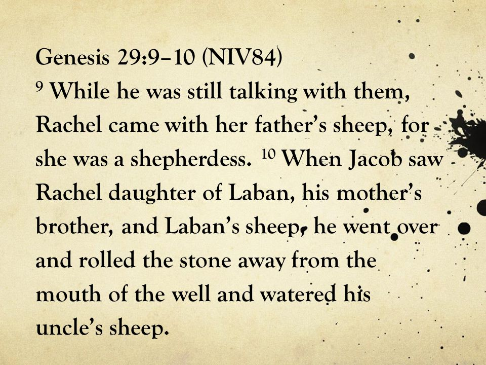 Genesis 29:9–10 (NIV84) 9 While he was still talking with them, Rachel came with her father's sheep, for she was a shepherdess.