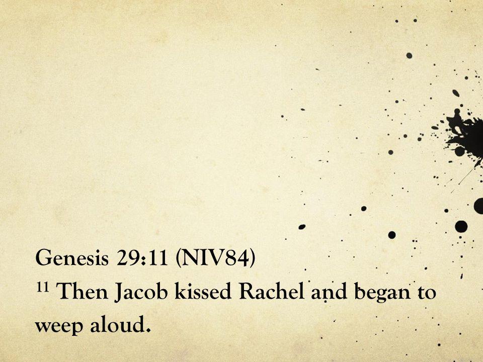 Genesis 29:11 (NIV84) 11 Then Jacob kissed Rachel and began to weep aloud.