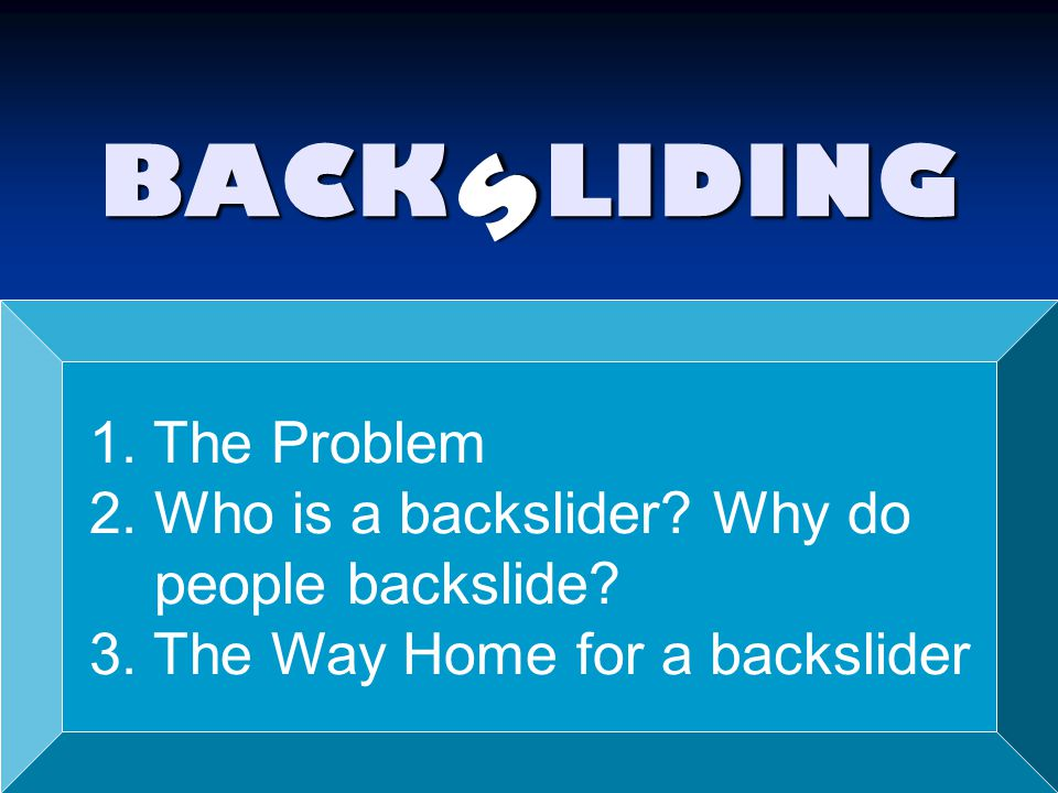 s BACK LIDING 1. The Problem 2. Who is a backslider Why do