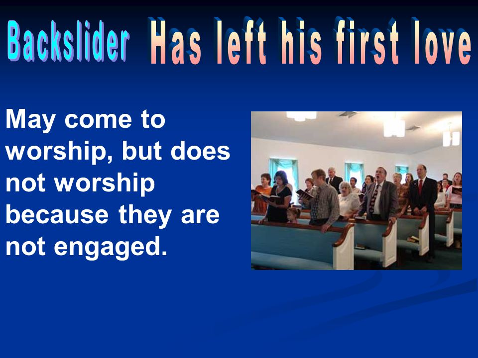 Backslider Has left his first love. May come to worship, but does not worship because they are not engaged.