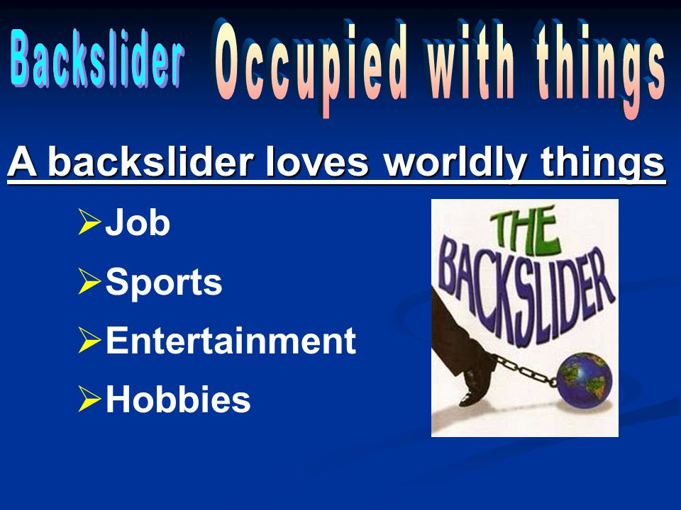 A backslider loves worldly things