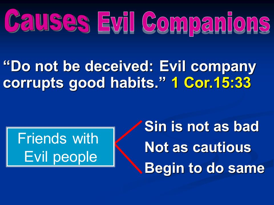 Do not be deceived: Evil company corrupts good habits. 1 Cor.15:33