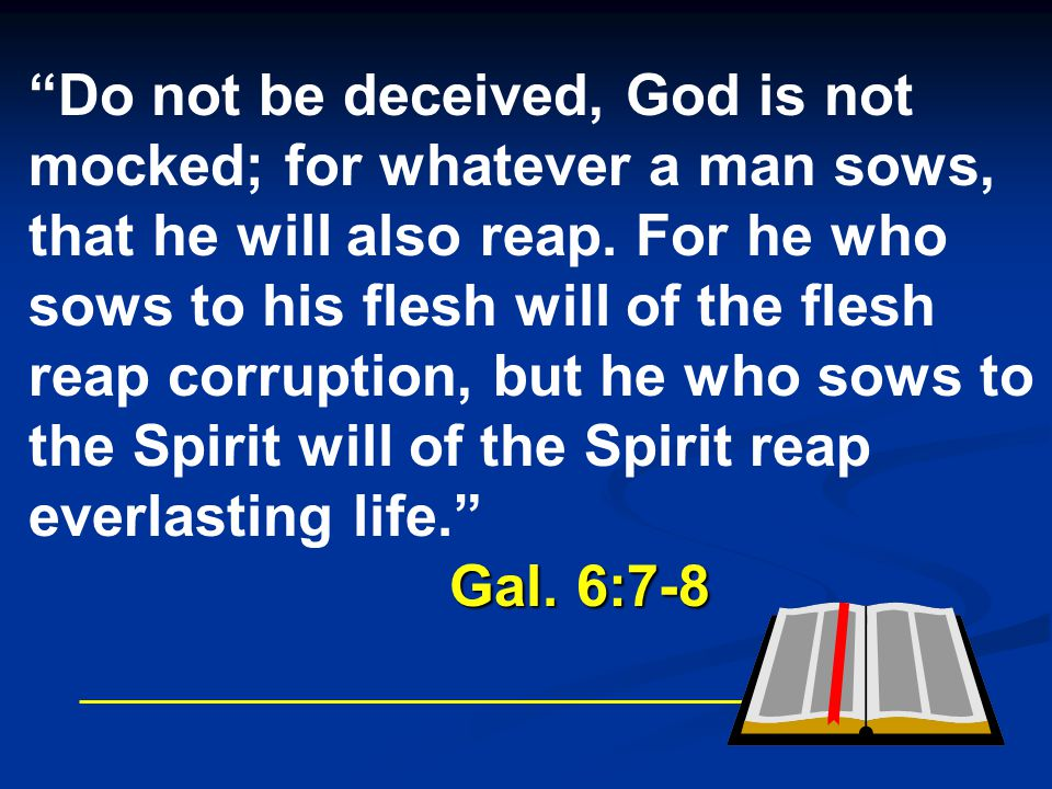 Do not be deceived, God is not mocked; for whatever a man sows, that he will also reap. For he who sows to his flesh will of the flesh reap corruption, but he who sows to the Spirit will of the Spirit reap everlasting life.