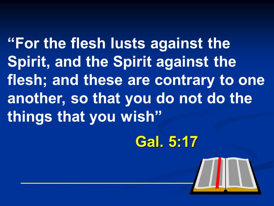 For the flesh lusts against the Spirit, and the Spirit against the flesh; and these are contrary to one another, so that you do not do the things that you wish