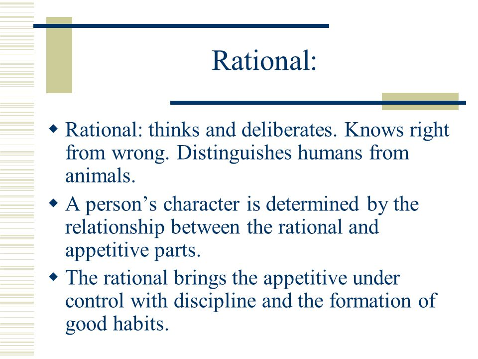 Rational: Rational: thinks and deliberates. Knows right from wrong. Distinguishes humans from animals.