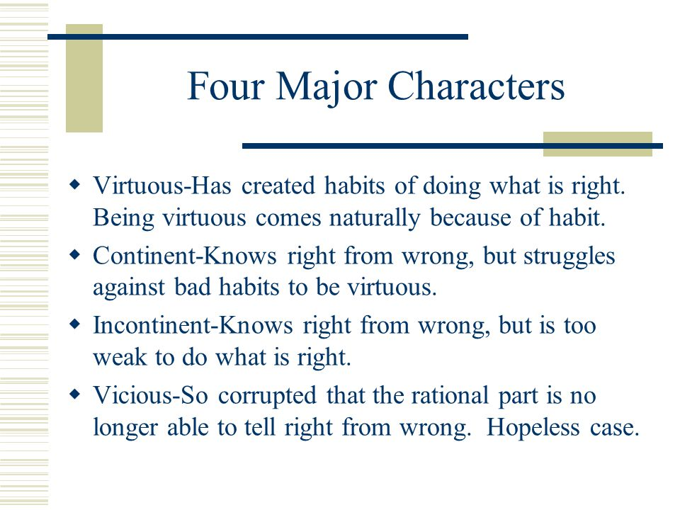 Four Major Characters Virtuous-Has created habits of doing what is right. Being virtuous comes naturally because of habit.