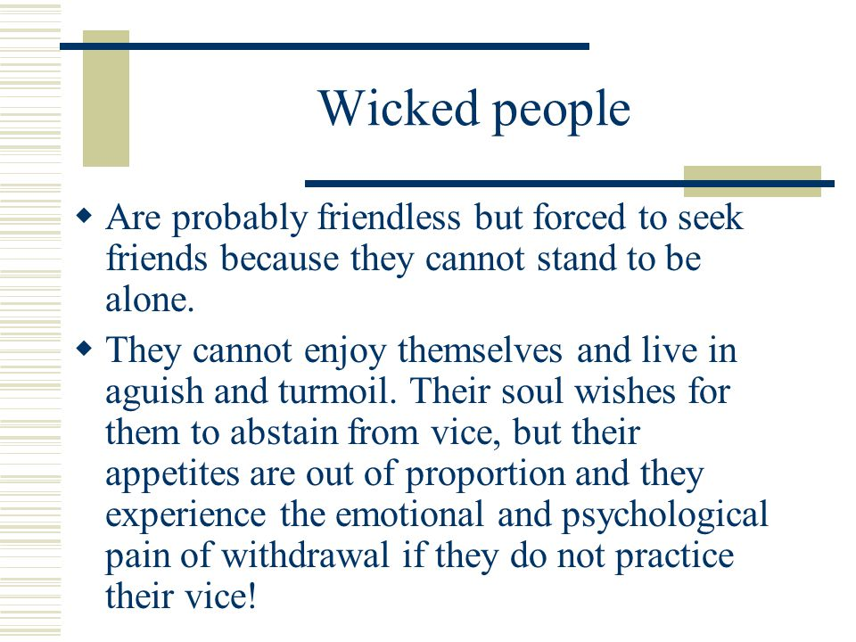 Wicked people Are probably friendless but forced to seek friends because they cannot stand to be alone.