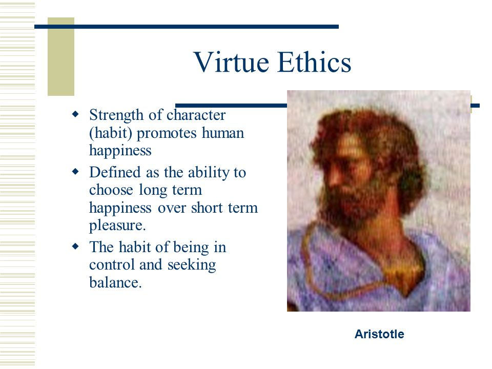 Virtue Ethics Strength of character (habit) promotes human happiness