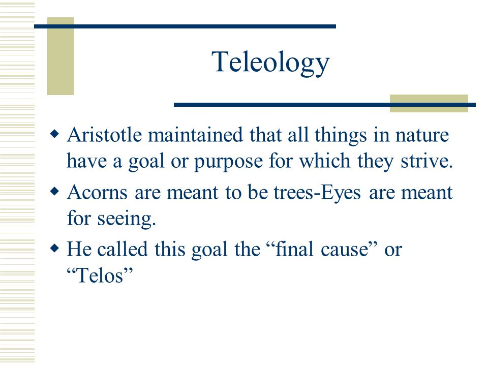 Teleology Aristotle maintained that all things in nature have a goal or purpose for which they strive.