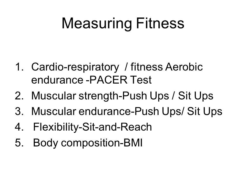 Measuring Fitness Cardio-respiratory / fitness Aerobic endurance -PACER Test. Muscular strength-Push Ups / Sit Ups.
