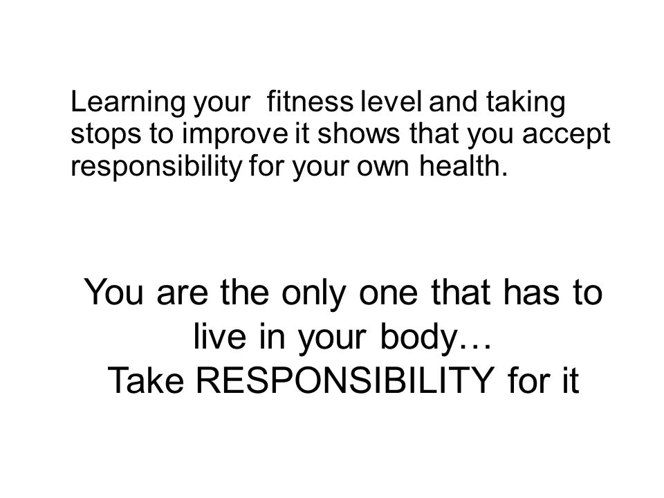 Learning your fitness level and taking stops to improve it shows that you accept responsibility for your own health.