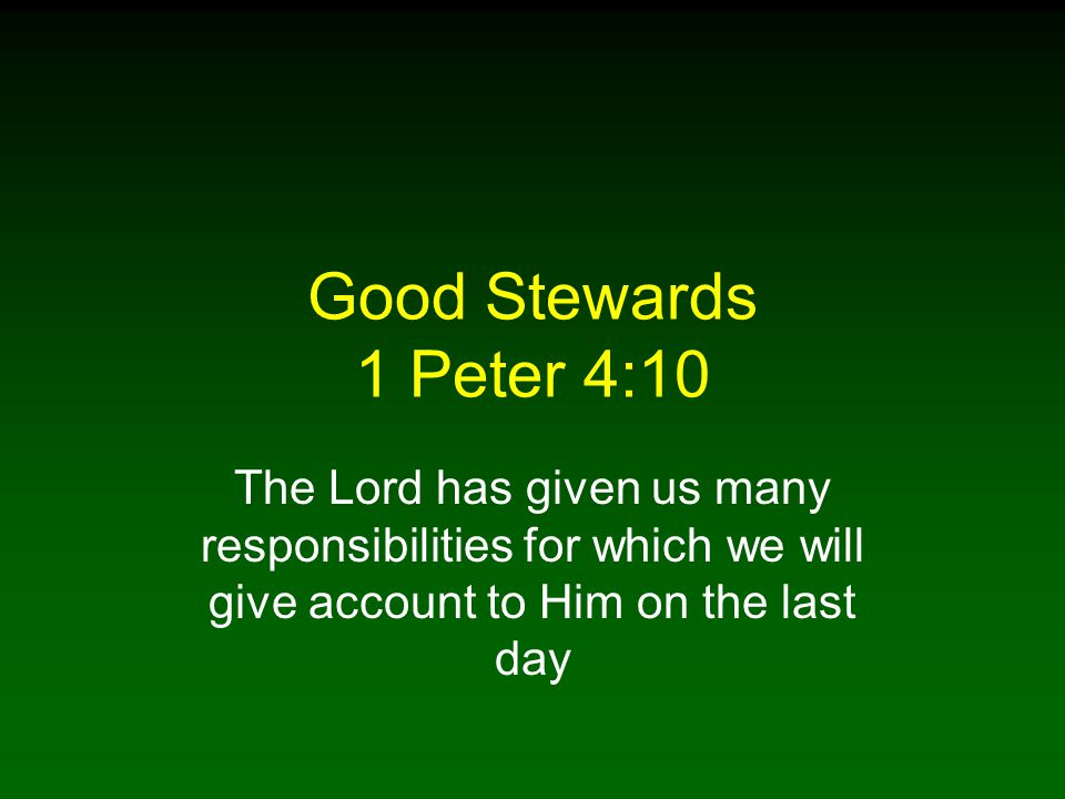 Good Stewards 1 Peter 4:10 The Lord has given us many responsibilities for which we will give account to Him on the last day.