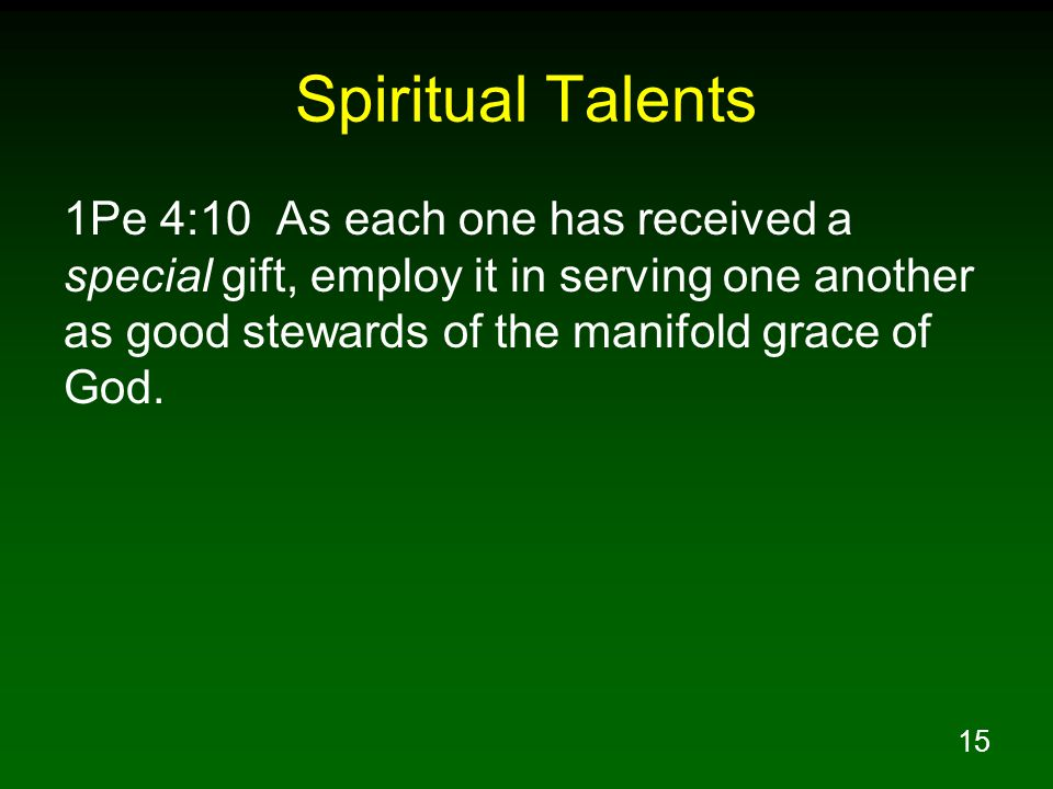Spiritual Talents 1Pe 4:10 As each one has received a special gift, employ it in serving one another as good stewards of the manifold grace of God.