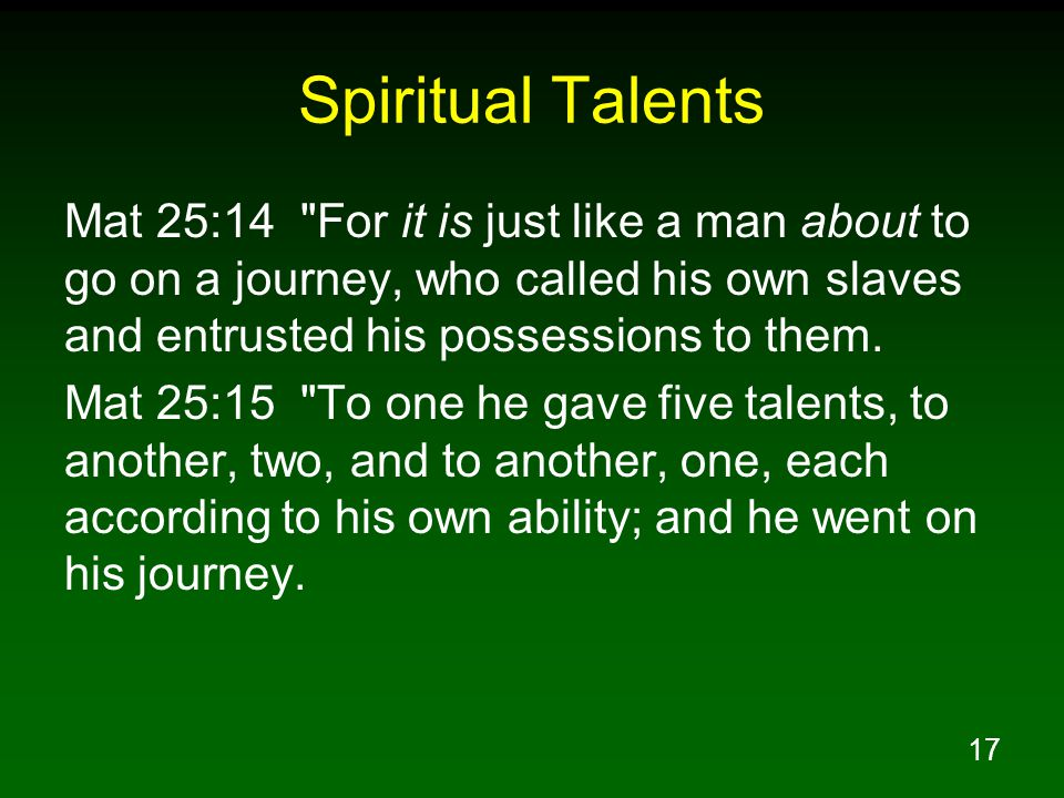 Spiritual Talents Mat 25:14 For it is just like a man about to go on a journey, who called his own slaves and entrusted his possessions to them.