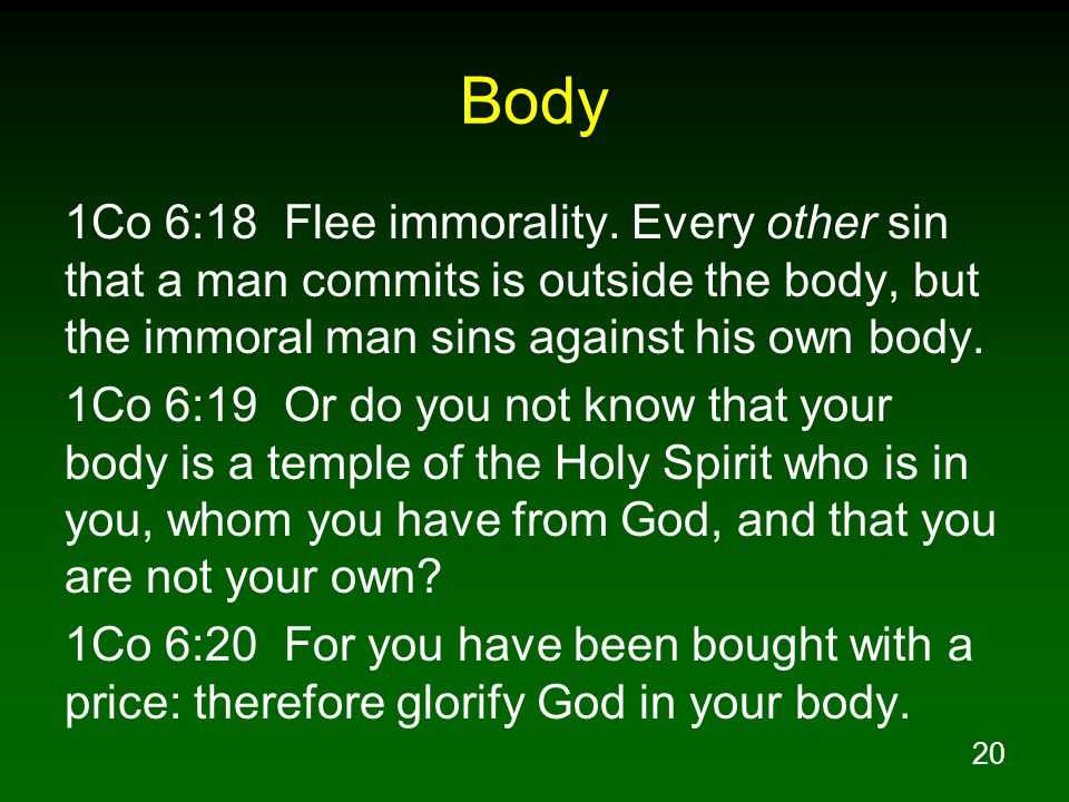 Body 1Co 6:18 Flee immorality. Every other sin that a man commits is outside the body, but the immoral man sins against his own body.