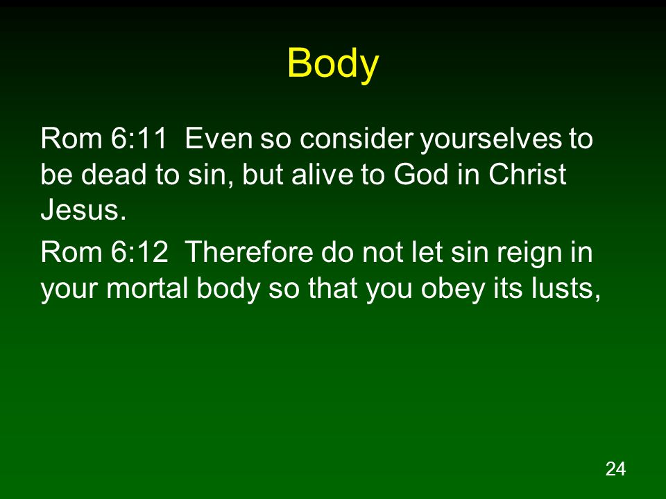 Body Rom 6:11 Even so consider yourselves to be dead to sin, but alive to God in Christ Jesus.