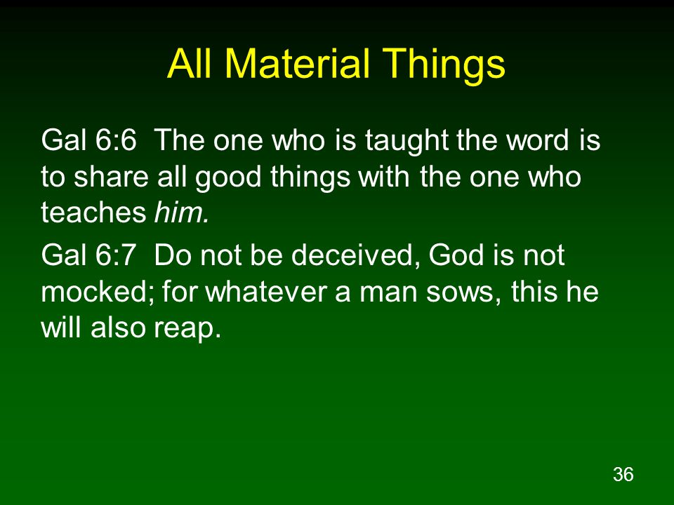 All Material Things Gal 6:6 The one who is taught the word is to share all good things with the one who teaches him.