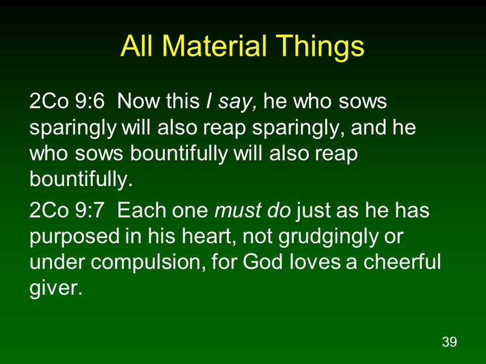 All Material Things 2Co 9:6 Now this I say, he who sows sparingly will also reap sparingly, and he who sows bountifully will also reap bountifully.