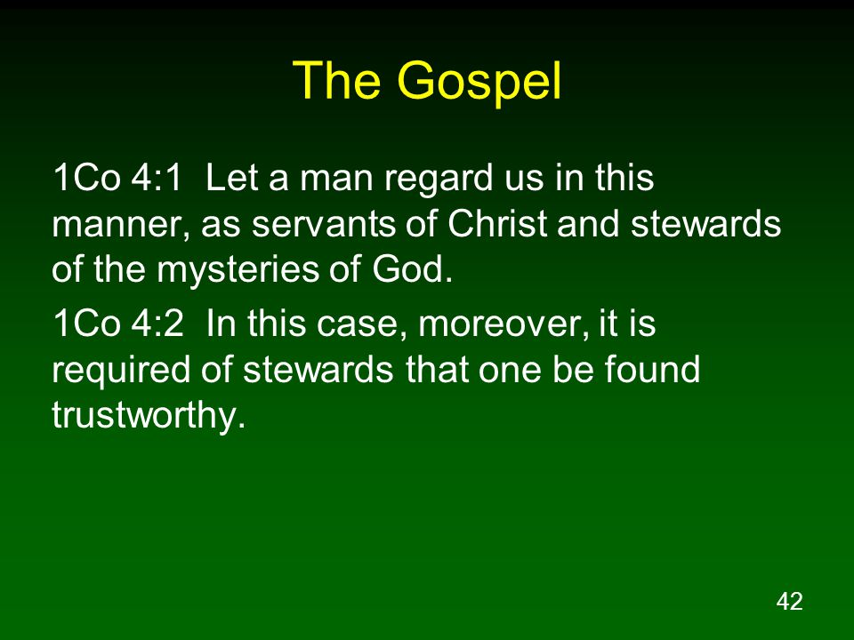 The Gospel 1Co 4:1 Let a man regard us in this manner, as servants of Christ and stewards of the mysteries of God.