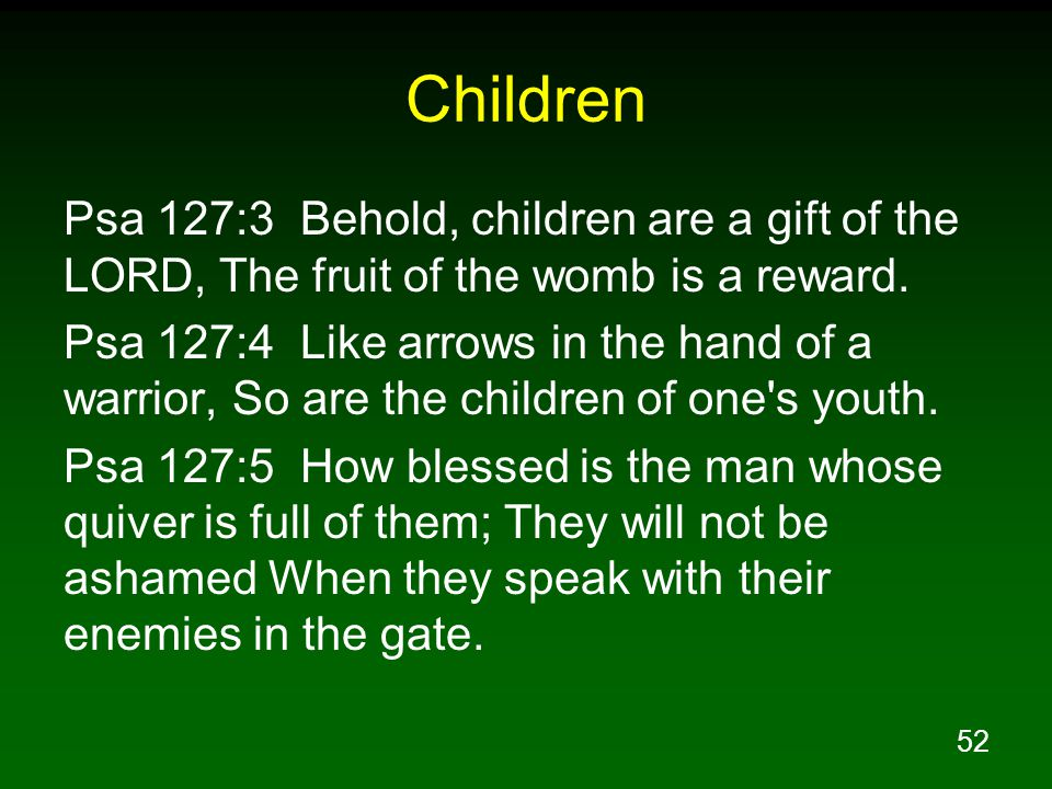 Children Psa 127:3 Behold, children are a gift of the LORD, The fruit of the womb is a reward.
