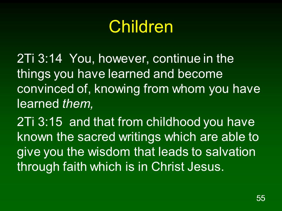 Children 2Ti 3:14 You, however, continue in the things you have learned and become convinced of, knowing from whom you have learned them,