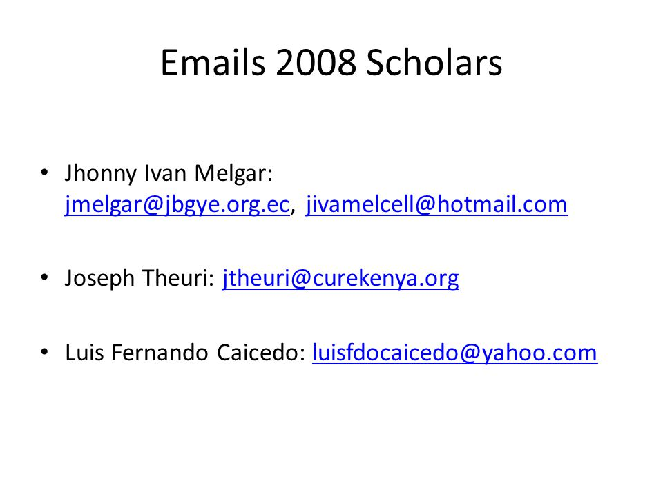Emails 2008 Scholars Jhonny Ivan Melgar: jmelgar@jbgye.org.ec, jivamelcell@hotmail.com. Joseph Theuri: jtheuri@curekenya.org.