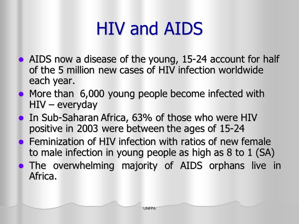 HIV and AIDS AIDS now a disease of the young, 15-24 account for half of the 5 million new cases of HIV infection worldwide each year.