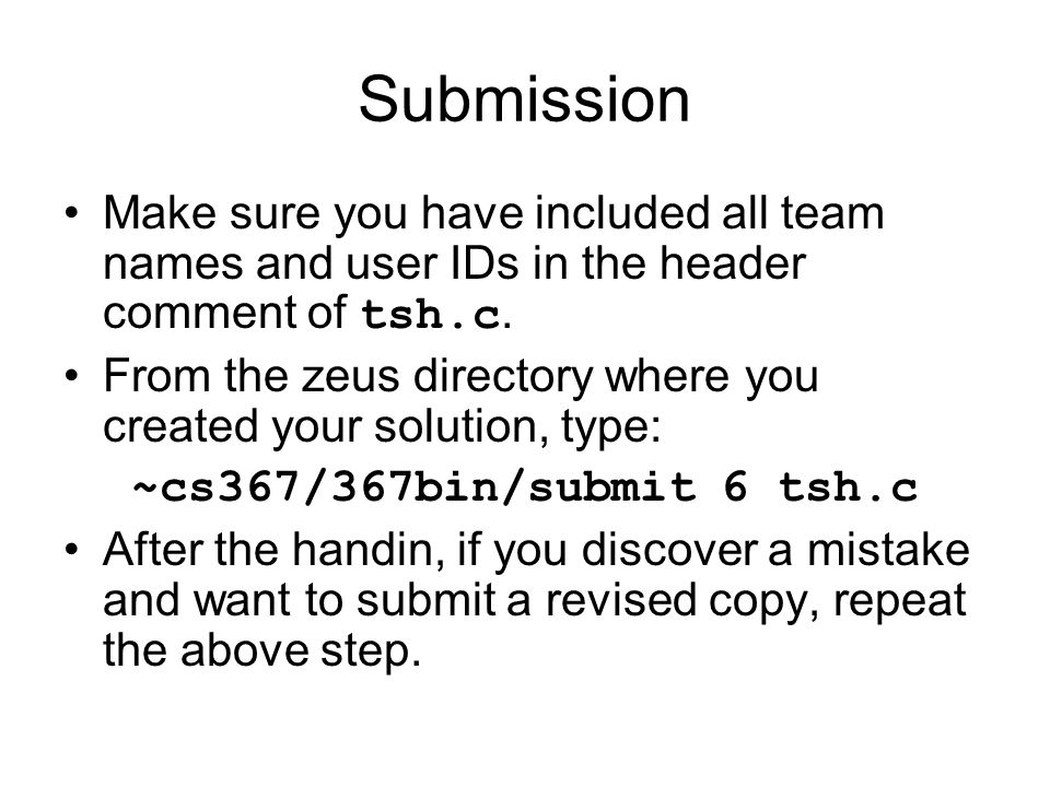 Submission Make sure you have included all team names and user IDs in the header comment of tsh.c.